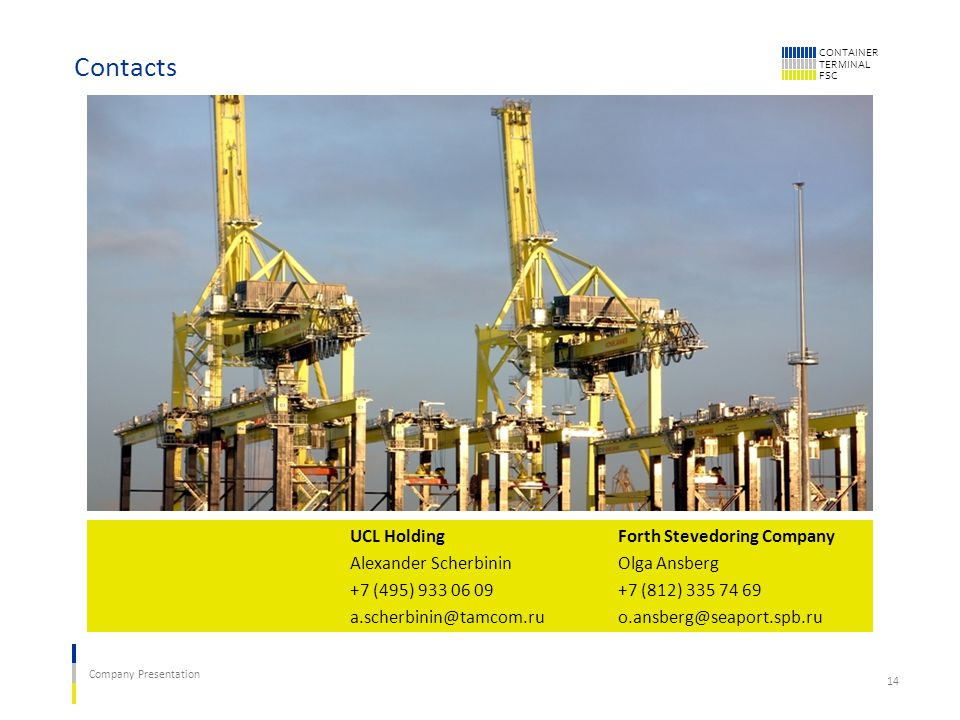 CONTAINER TERMINAL FSC Company Presentation 14 Contacts UCL Holding Alexander Scherbinin +7 (495) 933 06 09 a.scherbinin@tamcom.ru Forth Stevedoring Company Olga Ansberg +7 (812) 335 74 69 o.ansberg@seaport.spb.ru
