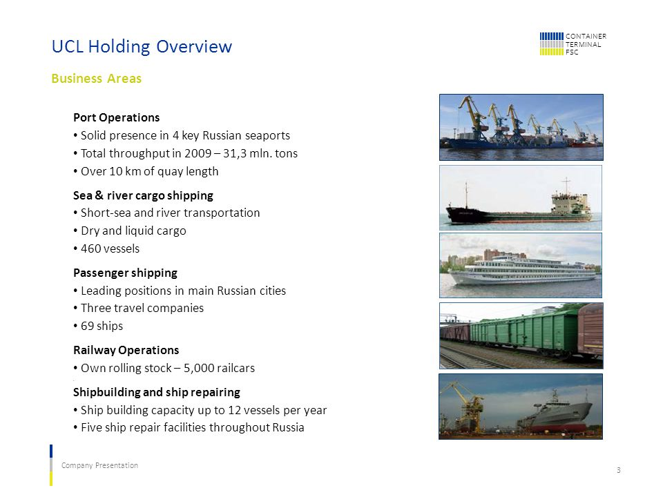CONTAINER TERMINAL FSC Company Presentation 3 UCL Holding Overview Business Areas Port Operations Solid presence in 4 key Russian seaports Total throughput in 2009 – 31,3 mln.