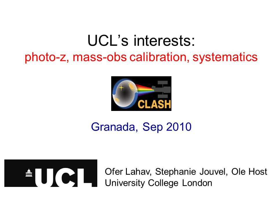 UCL's interests: photo-z, mass-obs calibration, systematics Granada, Sep 2010 Ofer Lahav, University College London Ofer Lahav, Stephanie Jouvel, Ole Host University College London