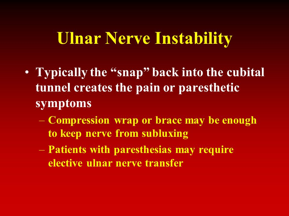 Ulnar Nerve Instability Typically the snap back into the cubital tunnel creates the pain or paresthetic symptoms –Compression wrap or brace may be enough to keep nerve from subluxing –Patients with paresthesias may require elective ulnar nerve transfer