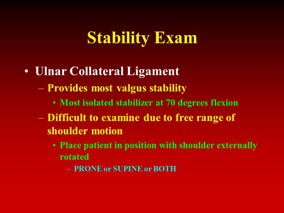 Stability Exam Ulnar Collateral Ligament –Provides most valgus stability Most isolated stabilizer at 70 degrees flexion –Difficult to examine due to free range of shoulder motion Place patient in position with shoulder externally rotated –PRONE or SUPINE or BOTH