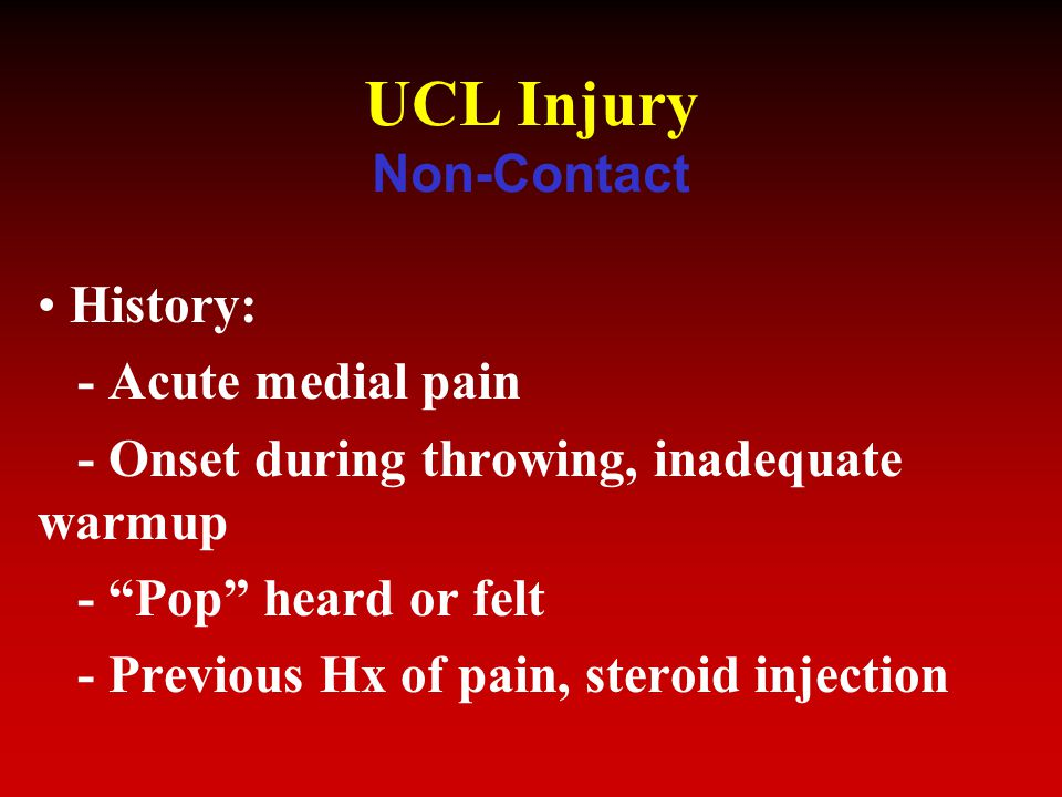 UCL Injury Non-Contact History: - Acute medial pain - Onset during throwing, inadequate warmup - Pop heard or felt - Previous Hx of pain, steroid injection