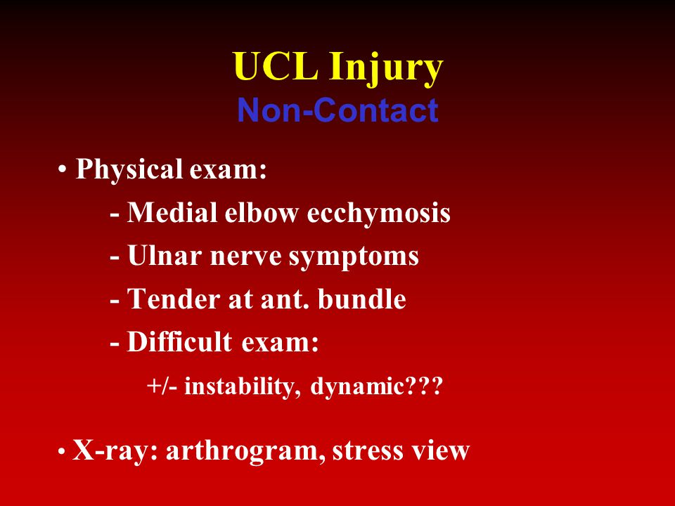 UCL Injury Non-Contact Physical exam: - Medial elbow ecchymosis - Ulnar nerve symptoms - Tender at ant.