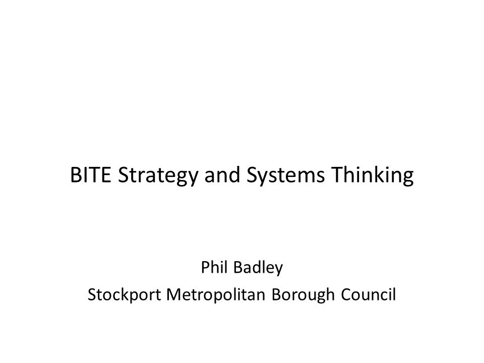 BITE Strategy and Systems Thinking Phil Badley Stockport Metropolitan Borough Council