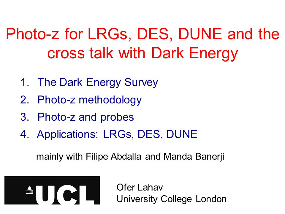 Photo-z for LRGs, DES, DUNE and the cross talk with Dark Energy Ofer Lahav, University College London 1.