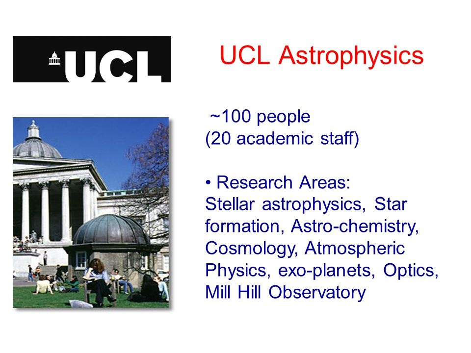 UCL Astrophysics ~100 people (20 academic staff) Research Areas: Stellar astrophysics, Star formation, Astro-chemistry, Cosmology, Atmospheric Physics, exo-planets, Optics, Mill Hill Observatory