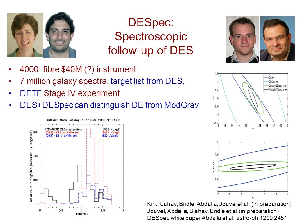 DESpec: Spectroscopic follow up of DES 4000–fibre $40M ( ) instrument 7 million galaxy spectra, target list from DES, DETF Stage IV experiment DES+DESpec can distinguish DE from ModGrav Kirk, Lahav, Bridle, Abdalla, Jouvel et al.