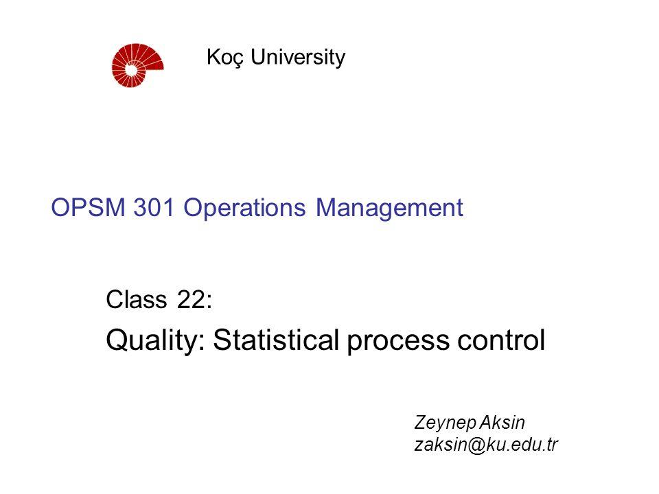 OPSM 301 Operations Management Class 22: Quality: Statistical process control Koç University Zeynep Aksin zaksin@ku.edu.tr