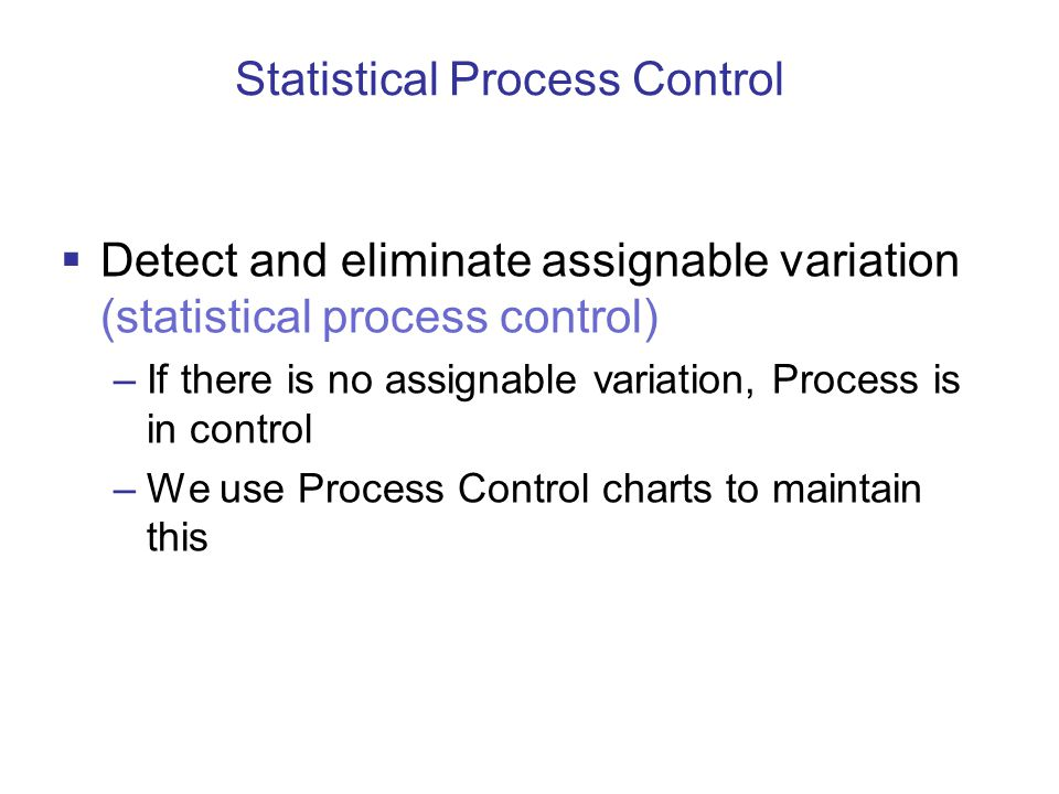 Statistical Process Control  Detect and eliminate assignable variation (statistical process control) –If there is no assignable variation, Process is in control –We use Process Control charts to maintain this