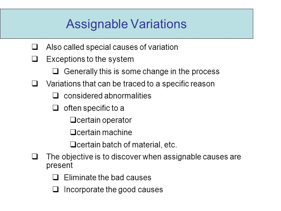 Assignable Variations  Also called special causes of variation  Exceptions to the system  Generally this is some change in the process  Variations that can be traced to a specific reason  considered abnormalities  often specific to a  certain operator  certain machine  certain batch of material, etc.