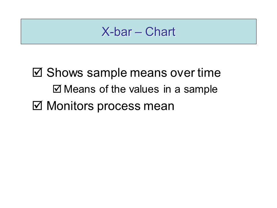 X-bar – Chart  Shows sample means over time  Means of the values in a sample  Monitors process mean