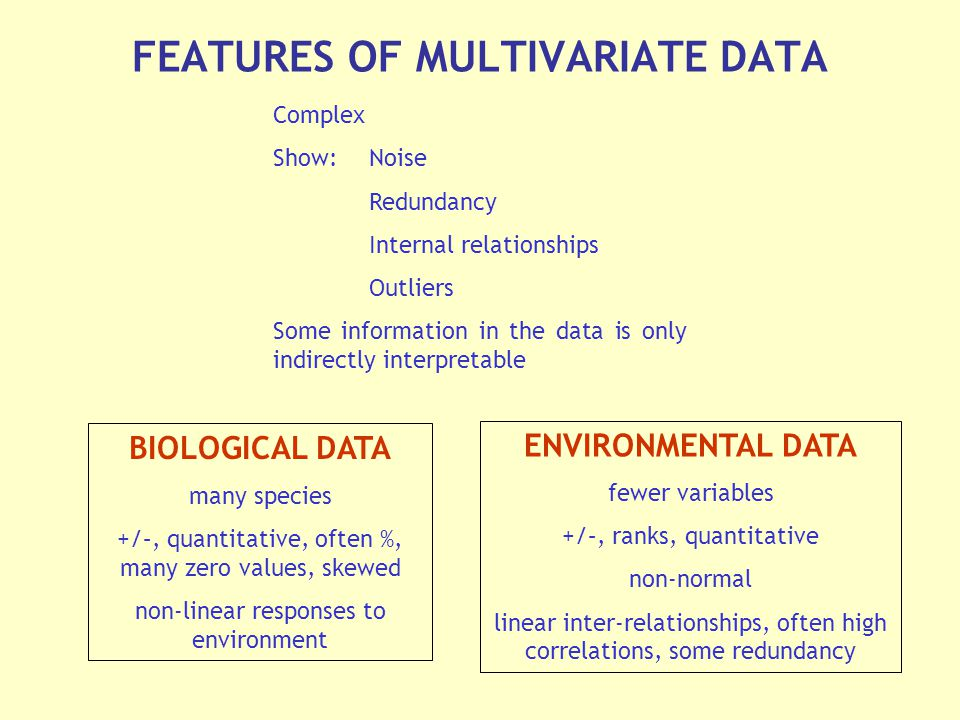 FEATURES OF MULTIVARIATE DATA Complex Show: Noise Redundancy Internal relationships Outliers Some information in the data is only indirectly interpretable BIOLOGICAL DATA many species +/–, quantitative, often %, many zero values, skewed non-linear responses to environment ENVIRONMENTAL DATA fewer variables +/–, ranks, quantitative non-normal linear inter-relationships, often high correlations, some redundancy