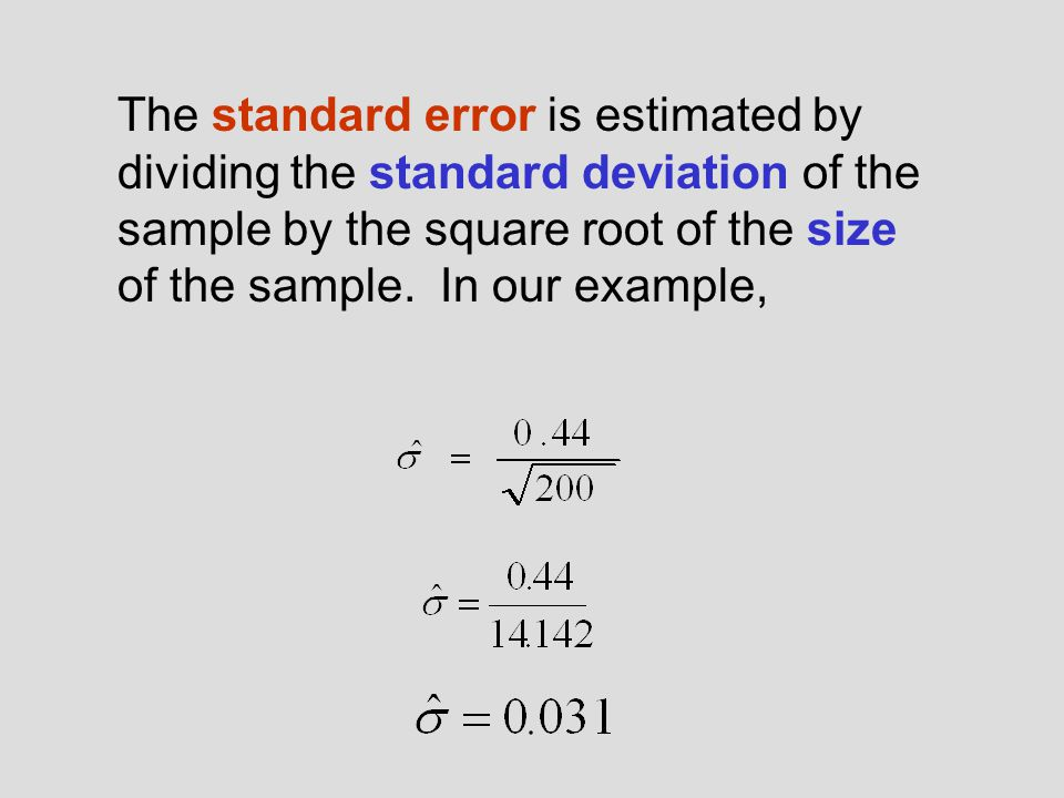 The standard error is estimated by dividing the standard deviation of the sample by the square root of the size of the sample.