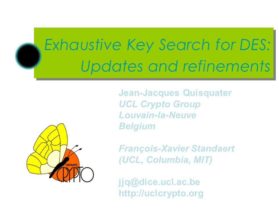 Exhaustive Key Search for DES: Updates and refinements Jean-Jacques Quisquater UCL Crypto Group Louvain-la-Neuve Belgium François-Xavier Standaert (UC