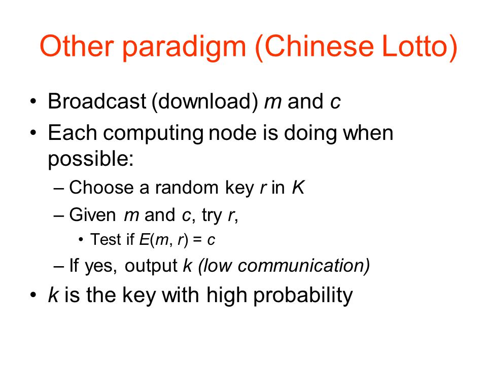 Other paradigm (Chinese Lotto) Broadcast (download) m and c Each computing node is doing when possible: –Choose a random key r in K –Given m and c, try r, Test if E(m, r) = c –If yes, output k (low communication) k is the key with high probability