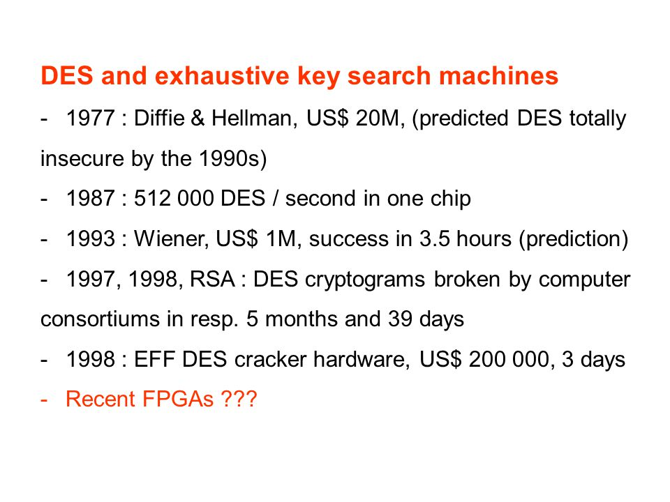 DES and exhaustive key search machines -1977 : Diffie & Hellman, US$ 20M, (predicted DES totally insecure by the 1990s) -1987 : 512 000 DES / second in one chip -1993 : Wiener, US$ 1M, success in 3.5 hours (prediction) -1997, 1998, RSA : DES cryptograms broken by computer consortiums in resp.