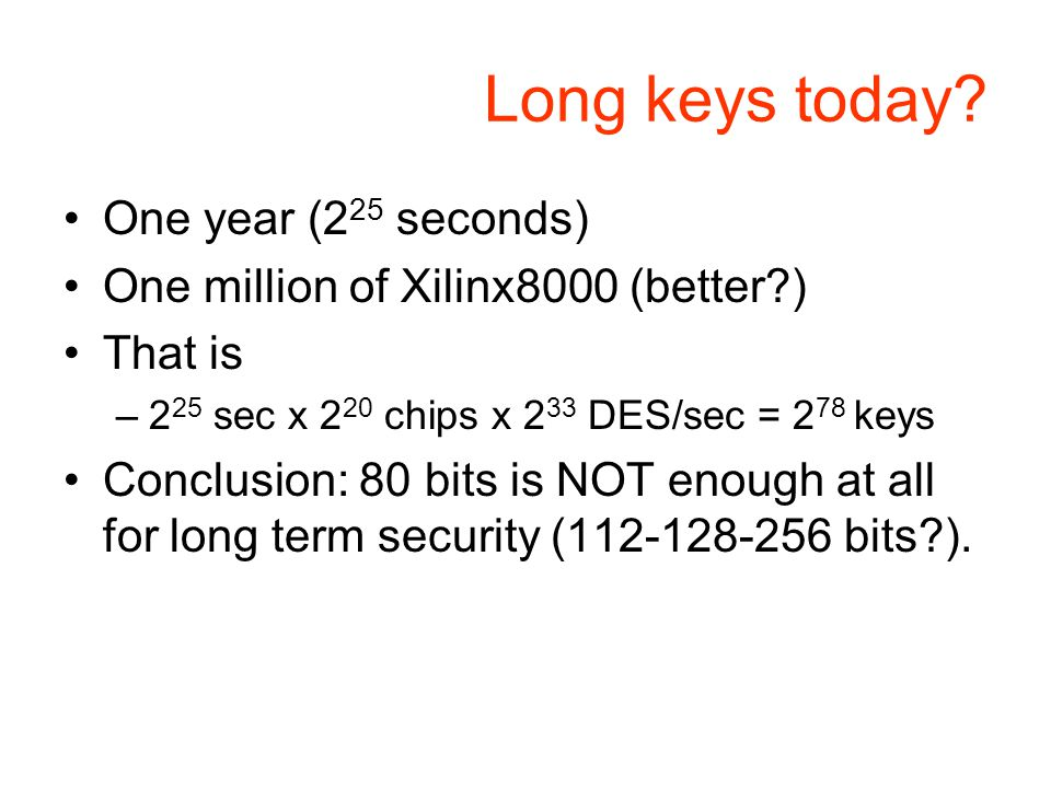 Long keys today? One year (2 25 seconds) One million of Xilinx8000 (better?) That is –2 25 sec x 2 20 chips x 2 33 DES/sec = 2 78 keys Conclusion: 80