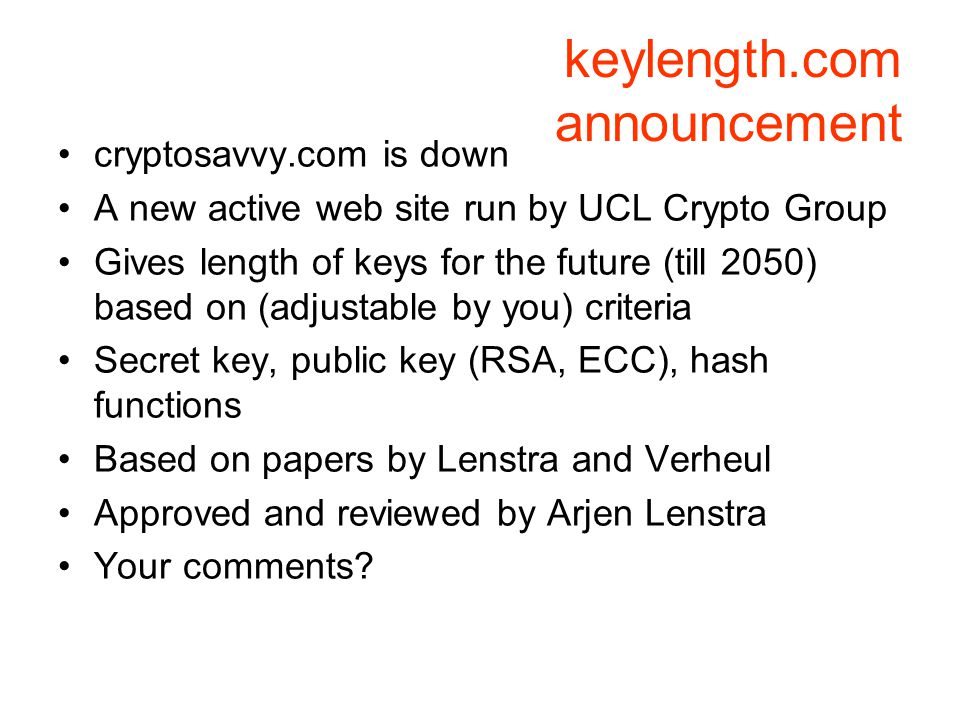 keylength.com announcement cryptosavvy.com is down A new active web site run by UCL Crypto Group Gives length of keys for the future (till 2050) based on (adjustable by you) criteria Secret key, public key (RSA, ECC), hash functions Based on papers by Lenstra and Verheul Approved and reviewed by Arjen Lenstra Your comments?