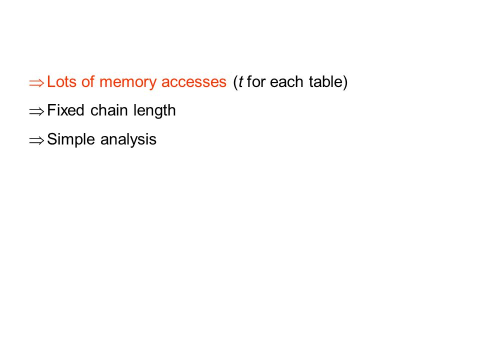  Lots of memory accesses (t for each table)  Fixed chain length  Simple analysis