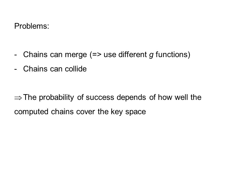 Problems: -Chains can merge (=> use different g functions) -Chains can collide  The probability of success depends of how well the computed chains co