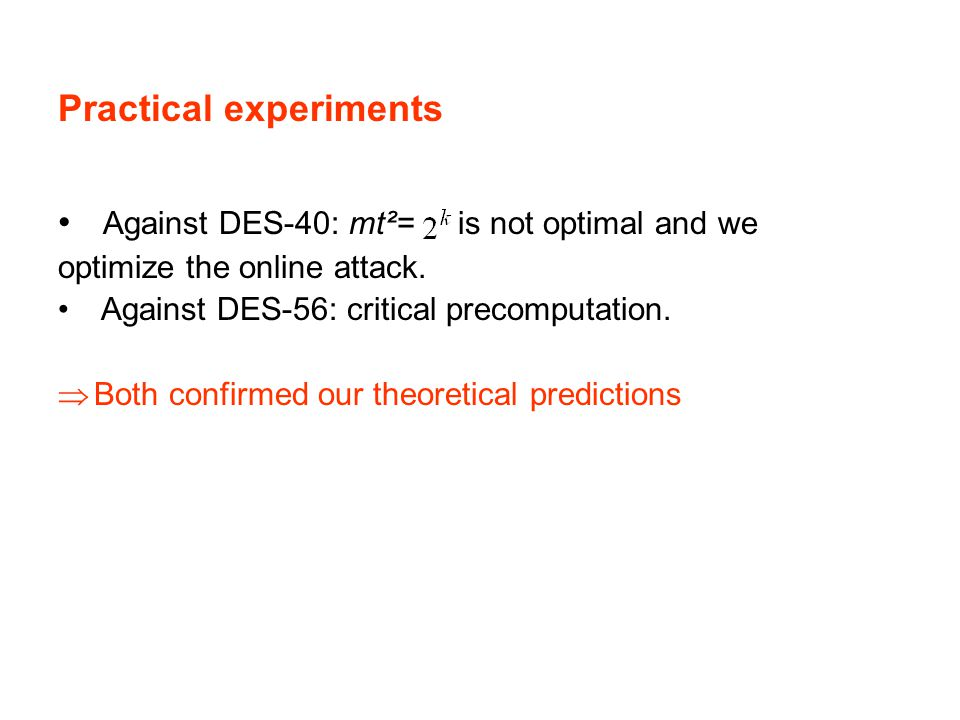 Practical experiments Against DES-40: mt²= is not optimal and we optimize the online attack. Against DES-56: critical precomputation.  Both confirmed
