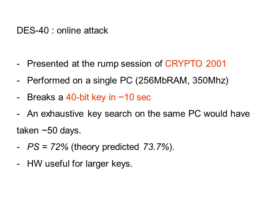 DES-40 : online attack -Presented at the rump session of CRYPTO 2001 -Performed on a single PC (256MbRAM, 350Mhz) -Breaks a 40-bit key in ~10 sec -An exhaustive key search on the same PC would have taken ~50 days.