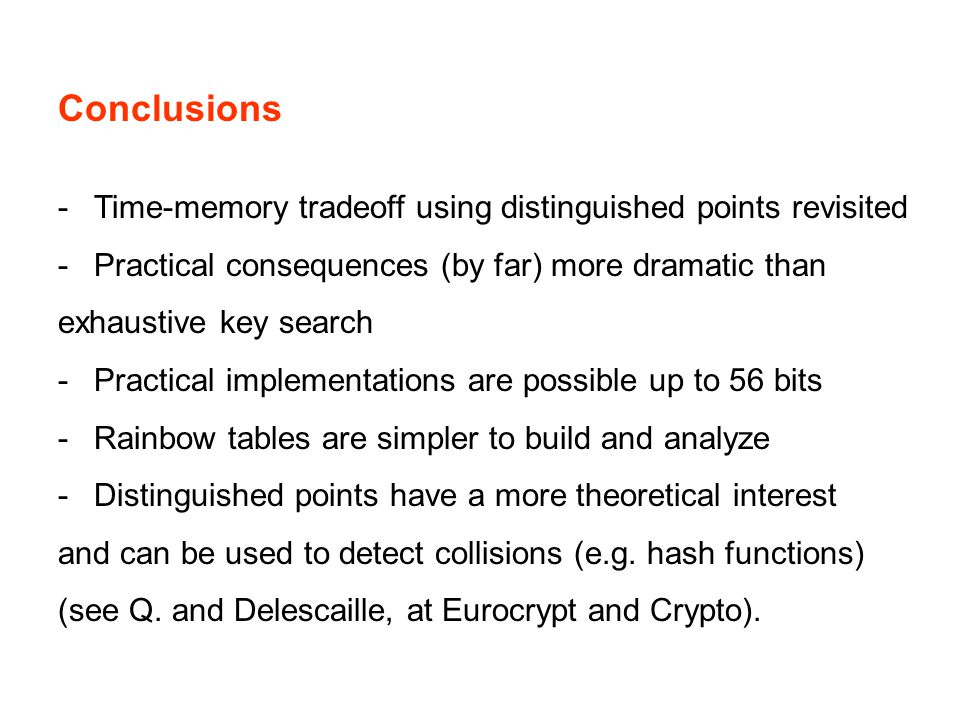 Conclusions -Time-memory tradeoff using distinguished points revisited -Practical consequences (by far) more dramatic than exhaustive key search -Practical implementations are possible up to 56 bits -Rainbow tables are simpler to build and analyze -Distinguished points have a more theoretical interest and can be used to detect collisions (e.g.