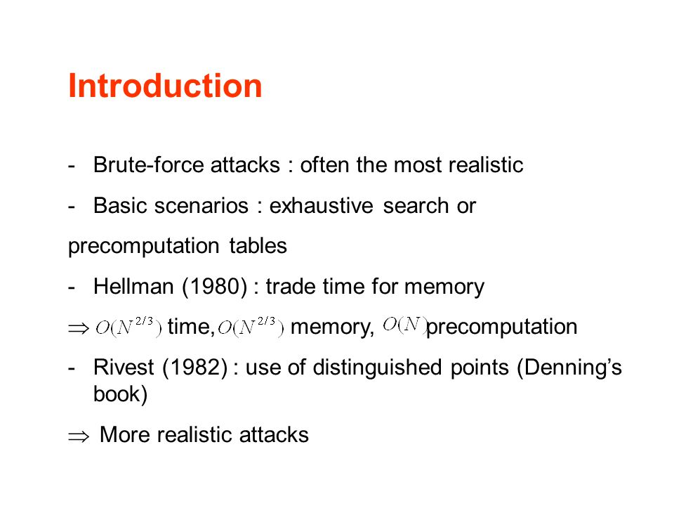 Introduction -Brute-force attacks : often the most realistic -Basic scenarios : exhaustive search or precomputation tables -Hellman (1980) : trade time for memory  time, memory, precomputation -Rivest (1982) : use of distinguished points (Denning's book)  More realistic attacks
