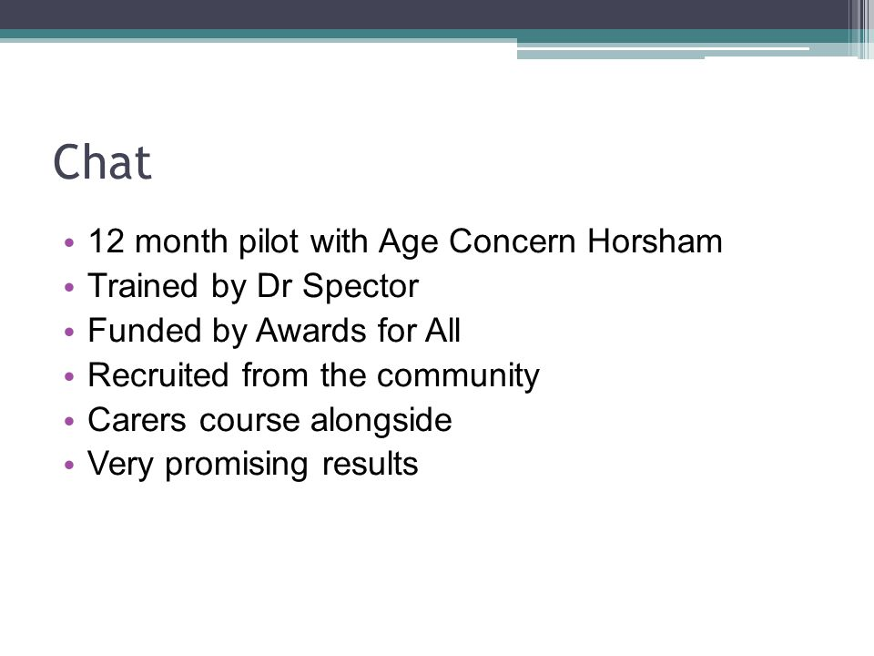 Chat 12 month pilot with Age Concern Horsham Trained by Dr Spector Funded by Awards for All Recruited from the community Carers course alongside Very