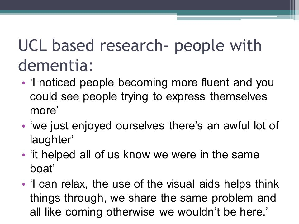 UCL based research- people with dementia: 'I noticed people becoming more fluent and you could see people trying to express themselves more' 'we just