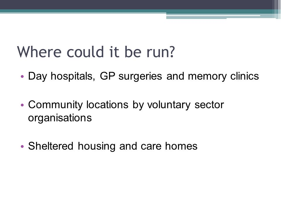 Where could it be run? Day hospitals, GP surgeries and memory clinics Community locations by voluntary sector organisations Sheltered housing and care