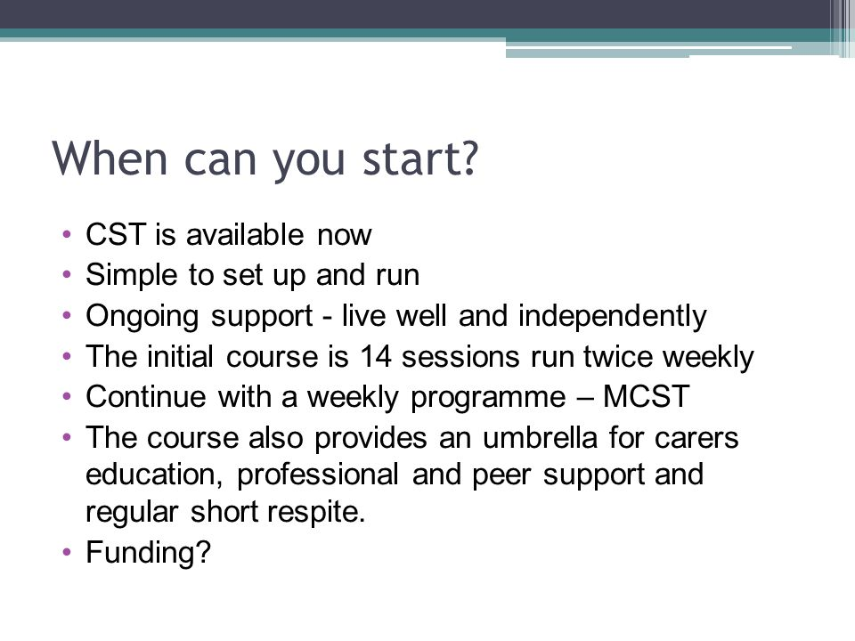 When can you start? CST is available now Simple to set up and run Ongoing support - live well and independently The initial course is 14 sessions run