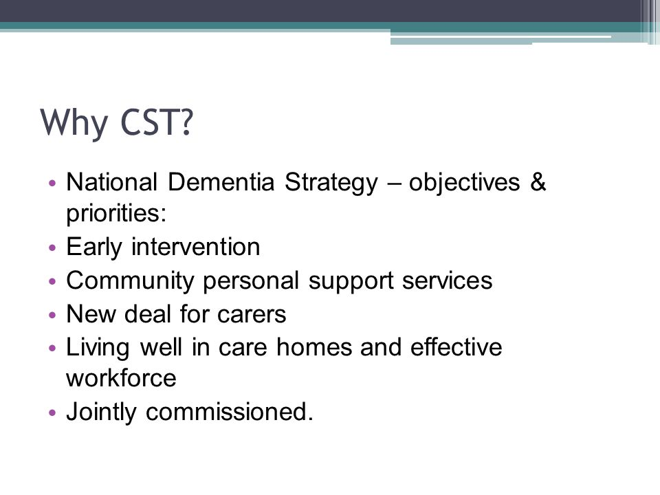 Why CST? National Dementia Strategy – objectives & priorities: Early intervention Community personal support services New deal for carers Living well