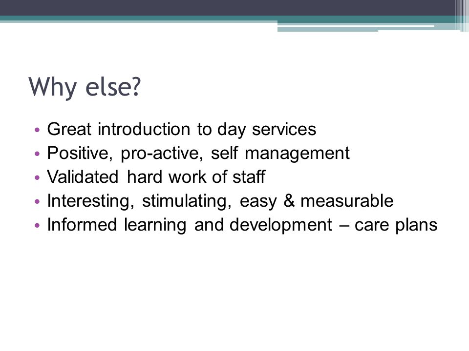 Why else? Great introduction to day services Positive, pro-active, self management Validated hard work of staff Interesting, stimulating, easy & measu