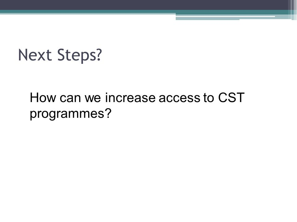 Next Steps? How can we increase access to CST programmes?