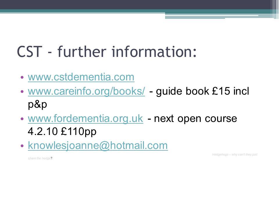 CST - further information: www.cstdementia.com www.careinfo.org/books/ - guide book £15 incl p&p www.careinfo.org/books/ www.fordementia.org.uk - next