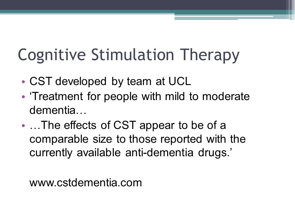 Cognitive Stimulation Therapy CST developed by team at UCL 'Treatment for people with mild to moderate dementia… …The effects of CST appear to be of a
