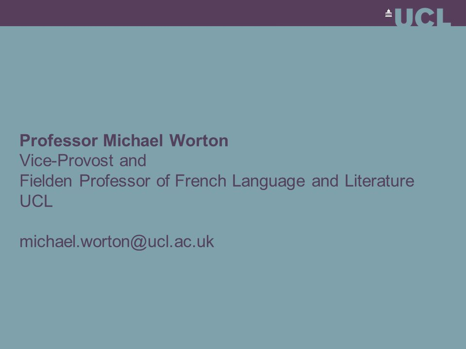 Professor Michael Worton Vice-Provost and Fielden Professor of French Language and Literature UCL michael.worton@ucl.ac.uk
