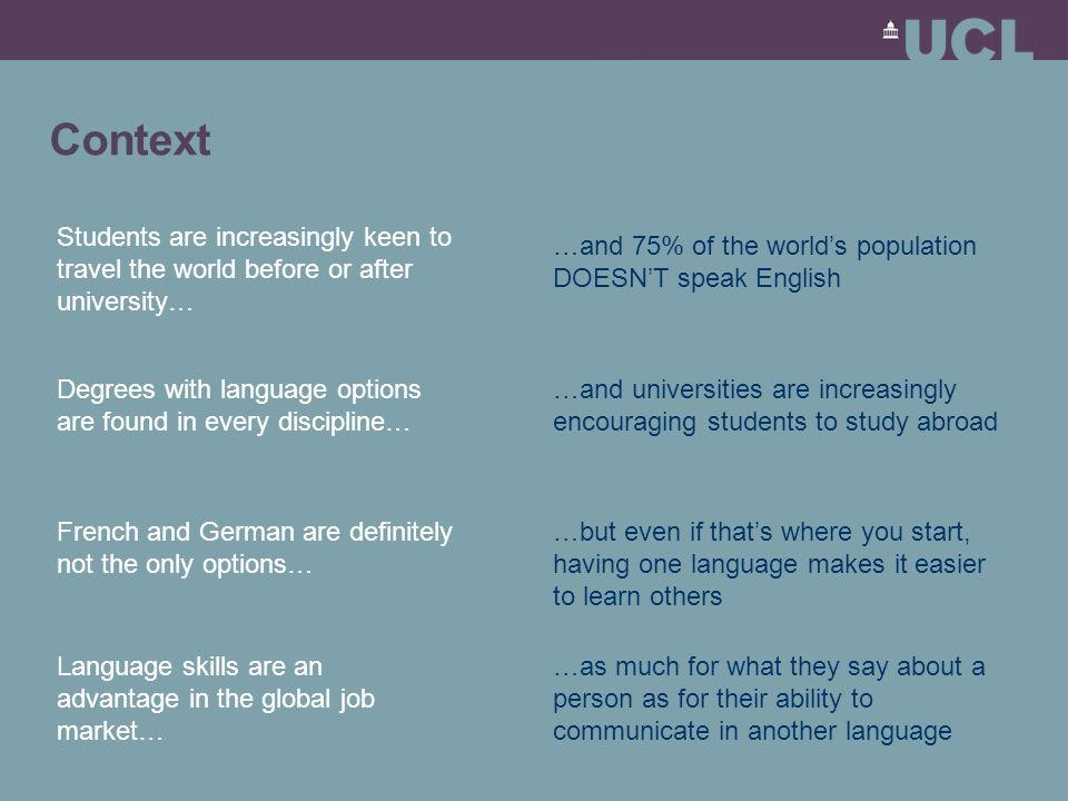 Context Students are increasingly keen to travel the world before or after university… …and 75% of the world's population DOESN'T speak English Degrees with language options are found in every discipline… …and universities are increasingly encouraging students to study abroad French and German are definitely not the only options… …but even if that's where you start, having one language makes it easier to learn others Language skills are an advantage in the global job market… …as much for what they say about a person as for their ability to communicate in another language