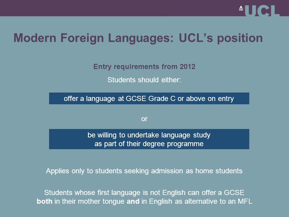 Modern Foreign Languages: UCL's position Entry requirements from 2012 Students should either: or Applies only to students seeking admission as home students Students whose first language is not English can offer a GCSE both in their mother tongue and in English as alternative to an MFL offer a language at GCSE Grade C or above on entry be willing to undertake language study as part of their degree programme