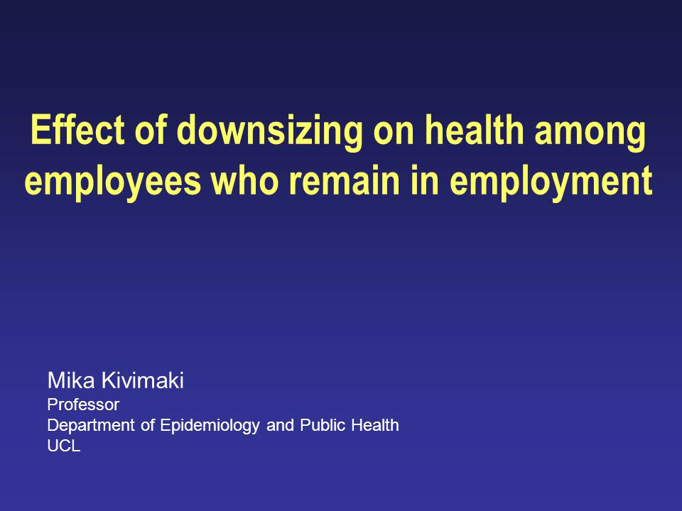 Effect of downsizing on health among employees who remain in employment Mika Kivimaki Professor Department of Epidemiology and Public Health UCL