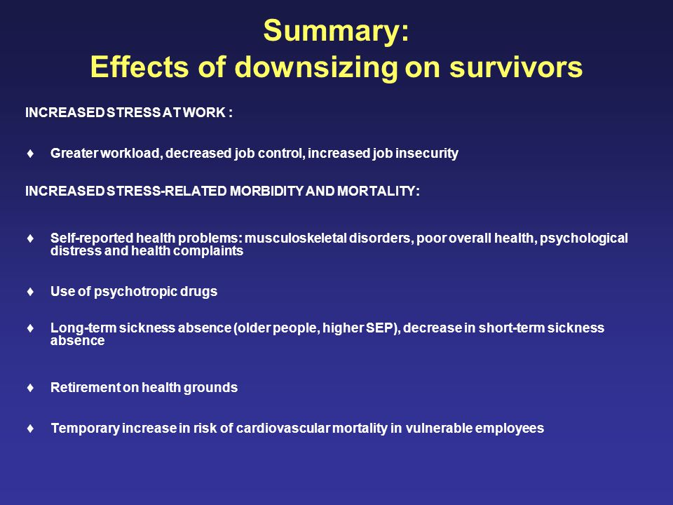 Summary: Effects of downsizing on survivors INCREASED STRESS AT WORK :  Greater workload, decreased job control, increased job insecurity INCREASED STRESS-RELATED MORBIDITY AND MORTALITY:  Self-reported health problems: musculoskeletal disorders, poor overall health, psychological distress and health complaints  Use of psychotropic drugs  Long-term sickness absence (older people, higher SEP), decrease in short-term sickness absence  Retirement on health grounds  Temporary increase in risk of cardiovascular mortality in vulnerable employees