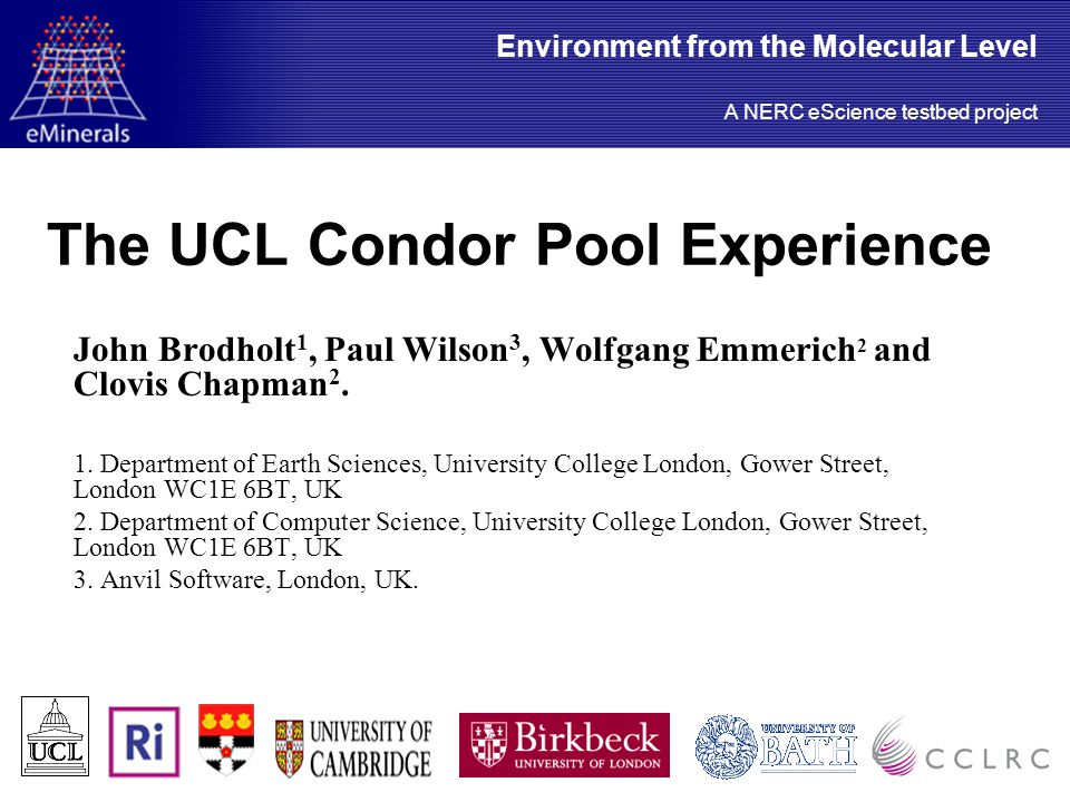 The UCL Condor Pool Experience John Brodholt 1, Paul Wilson 3, Wolfgang Emmerich 2 and Clovis Chapman 2.