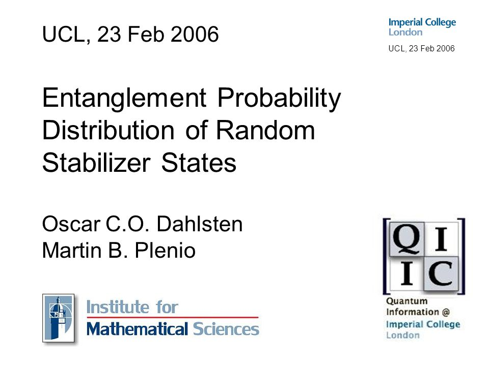 UCL, 23 Feb 2006 Explaining the Title The title is 'Entanglement Probability Distribution of Random Stabilizer States' Entanglement is the amount of quantum correlations, here taken between two parties sharing a pure state.