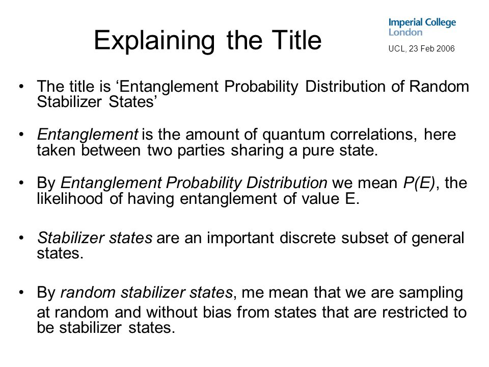 UCL, 23 Feb 2006 Talk Structure This talk aims to explain the paper: Exact Entanglement Probability Distribution in Randomised Bipartite Stabilizer States.