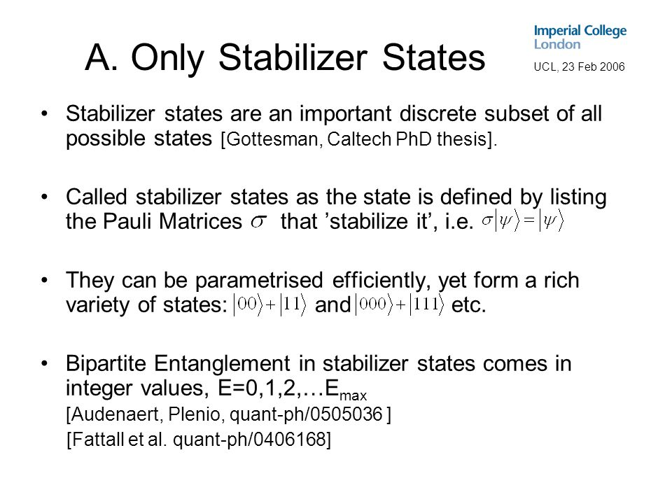 UCL, 23 Feb 2006 A. Only Stabilizer States Stabilizer states are an important discrete subset of all possible states [Gottesman, Caltech PhD thesis].