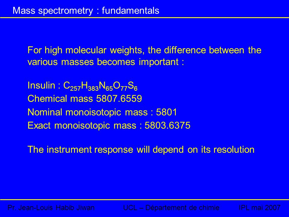 For high molecular weights, the difference between the various masses becomes important : Insulin : C 257 H 383 N 65 O 77 S 6 Chemical mass 5807.6559 Nominal monoisotopic mass : 5801 Exact monoisotopic mass : 5803.6375 The instrument response will depend on its resolution Pr.