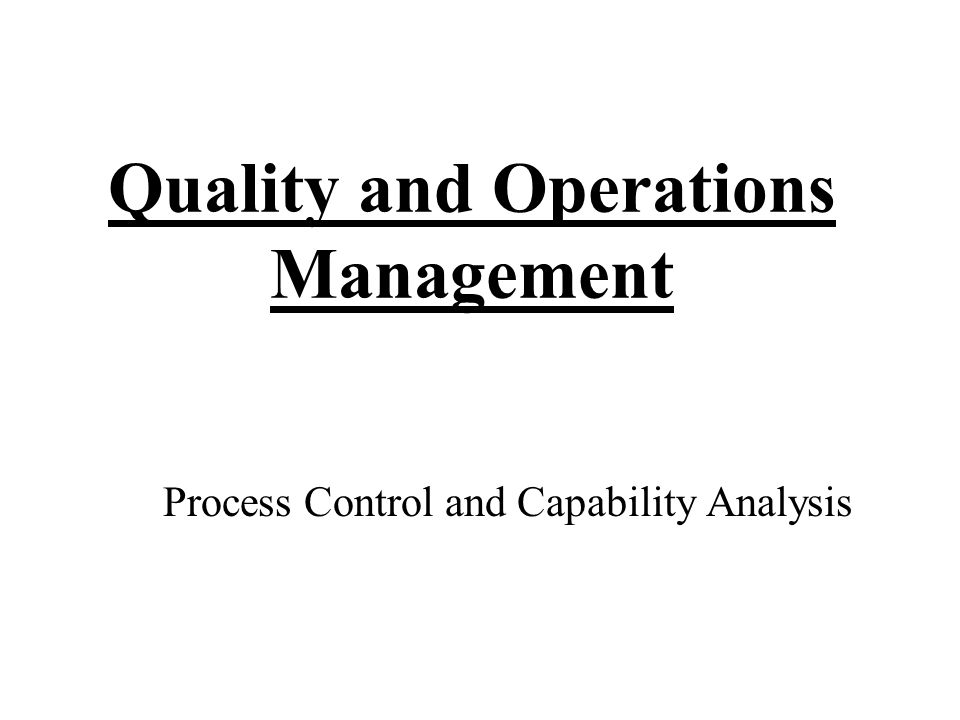 Quality and Operations Management Process Control and Capability Analysis