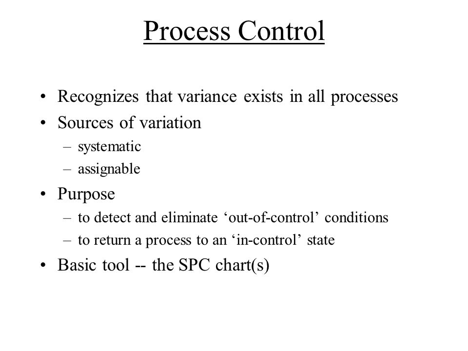 Process Control Recognizes that variance exists in all processes Sources of variation –systematic –assignable Purpose –to detect and eliminate 'out-of-control' conditions –to return a process to an 'in-control' state Basic tool -- the SPC chart(s)