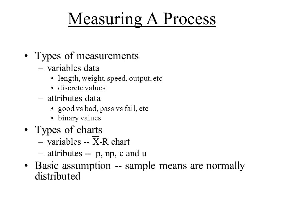 Measuring A Process Types of measurements –variables data length, weight, speed, output, etc discrete values –attributes data good vs bad, pass vs fail, etc binary values Types of charts –variables -- X-R chart –attributes -- p, np, c and u Basic assumption -- sample means are normally distributed